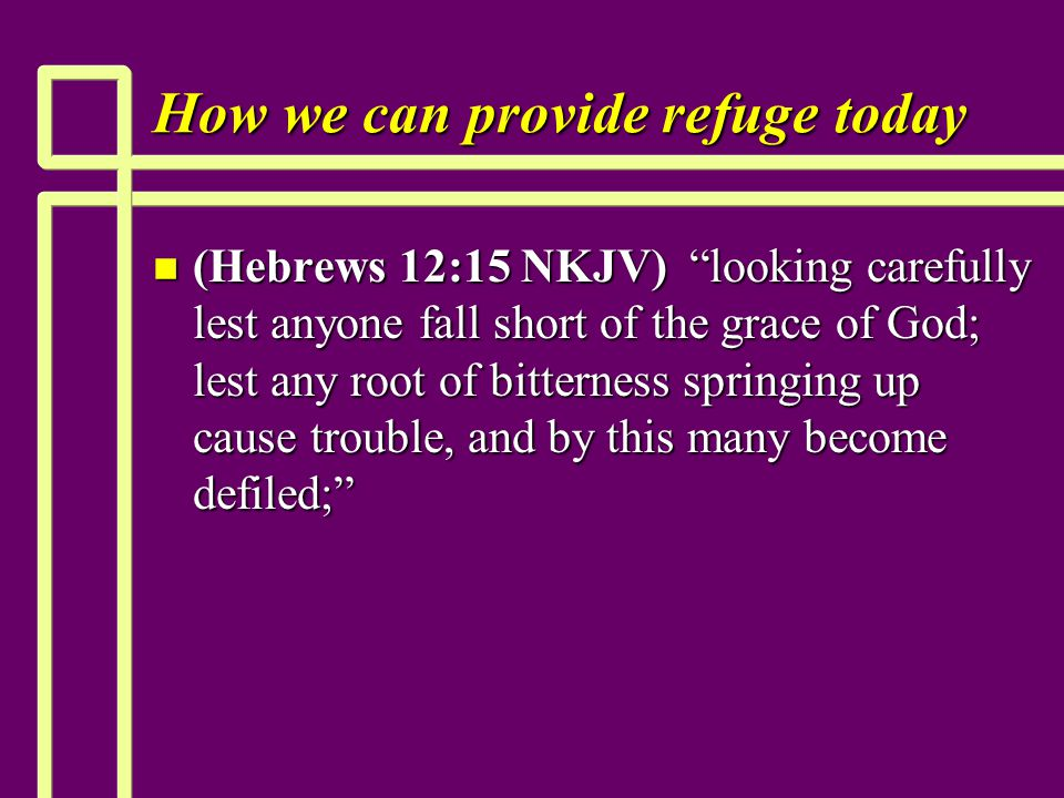 How we can provide refuge today n (Hebrews 12:15 NKJV) looking carefully lest anyone fall short of the grace of God; lest any root of bitterness springing up cause trouble, and by this many become defiled;