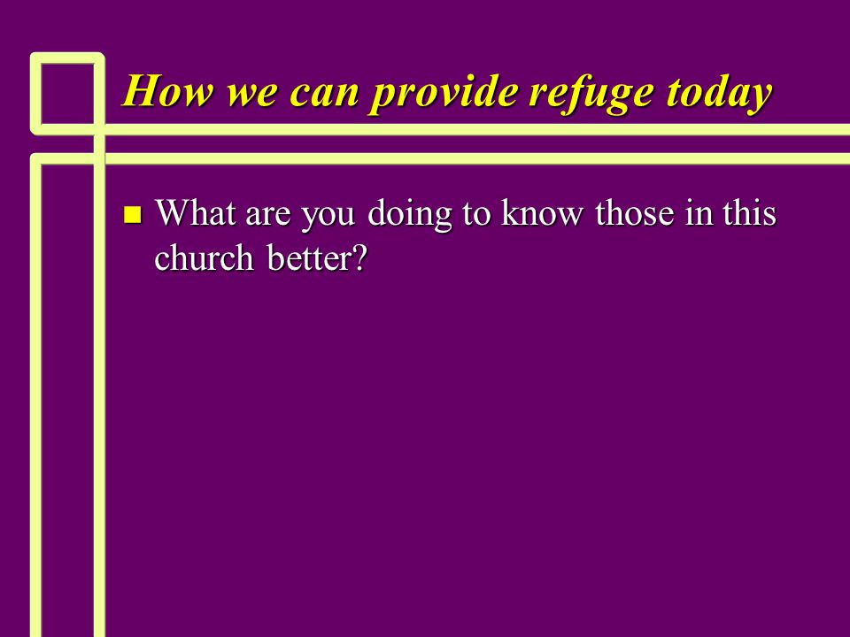 How we can provide refuge today n What are you doing to know those in this church better