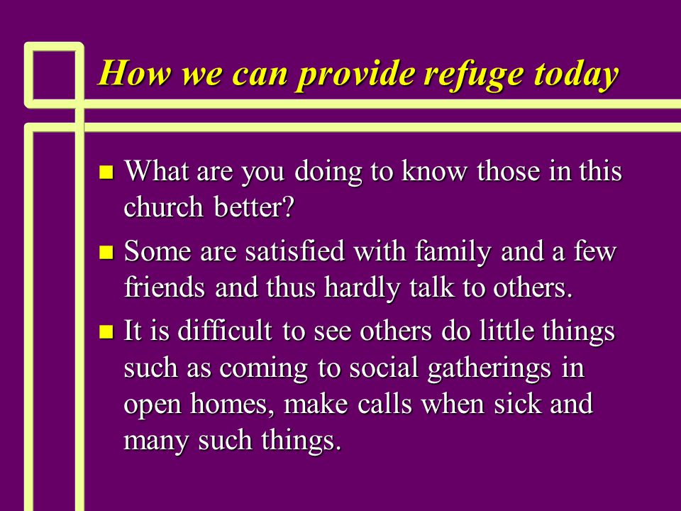 How we can provide refuge today n What are you doing to know those in this church better.