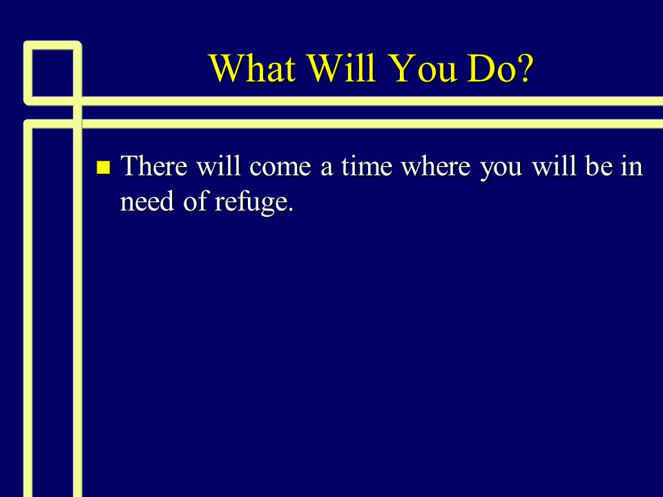 What Will You Do n There will come a time where you will be in need of refuge.