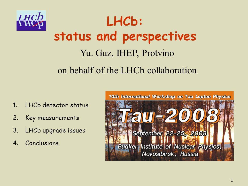1 LHCb: status and perspectives Yu. Guz, IHEP, Protvino on behalf of the LHCb collaboration 1.LHCb detector status 2.Key measurements 3.LHCb upgrade i