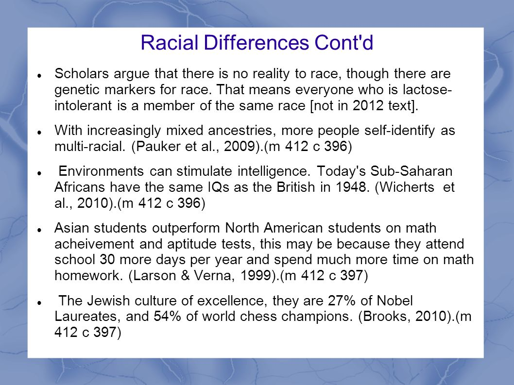 Racial Differences Cont d Scholars argue that there is no reality to race, though there are genetic markers for race.