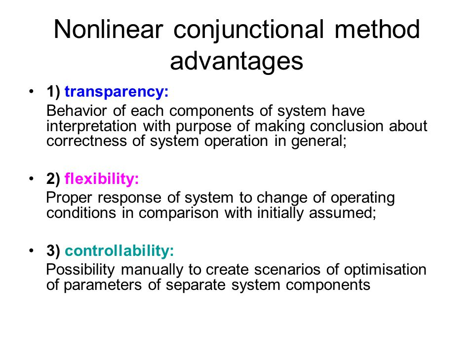 Nonlinear conjunctional method advantages 1) transparency: Behavior of each components of system have interpretation with purpose of making conclusion about correctness of system operation in general; 2) flexibility: Proper response of system to change of operating conditions in comparison with initially assumed; 3) controllability: Possibility manually to create scenarios of optimisation of parameters of separate system components