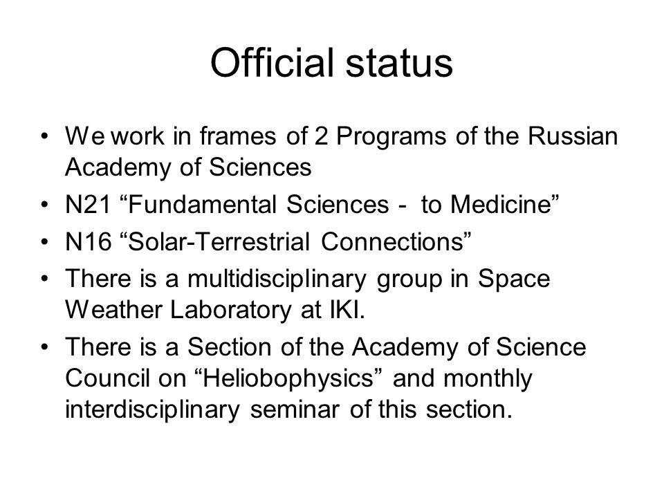 Official status We work in frames of 2 Programs of the Russian Academy of Sciences N21 Fundamental Sciences - to Medicine N16 Solar-Terrestrial Connections There is a multidisciplinary group in Space Weather Laboratory at IKI.