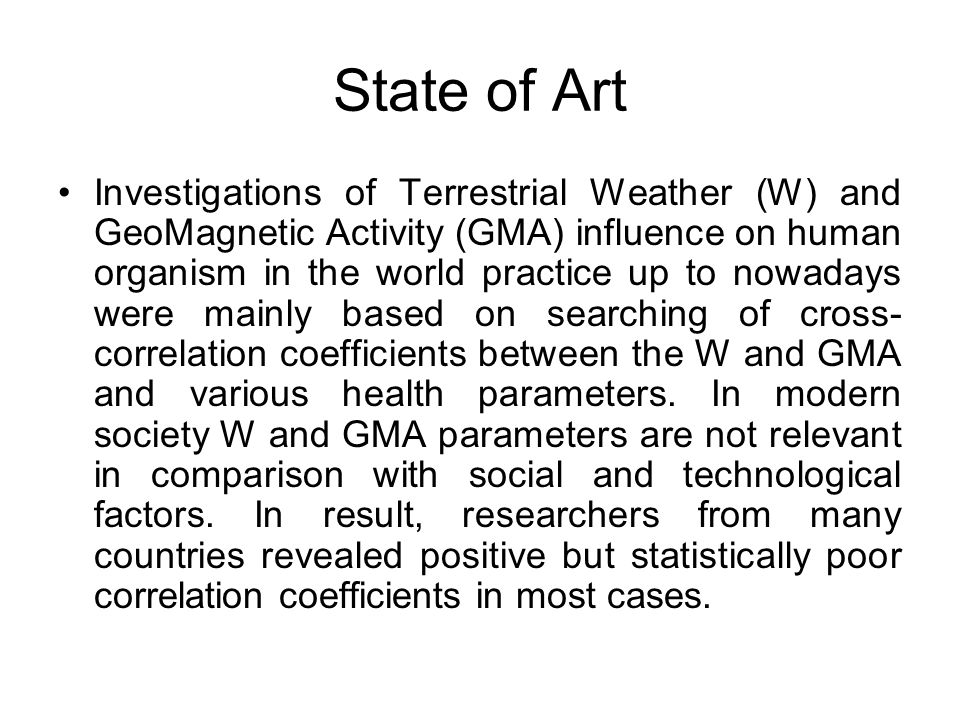 State of Art Investigations of Terrestrial Weather (W) and GeoMagnetic Activity (GMA) influence on human organism in the world practice up to nowadays were mainly based on searching of cross- correlation coefficients between the W and GMA and various health parameters.