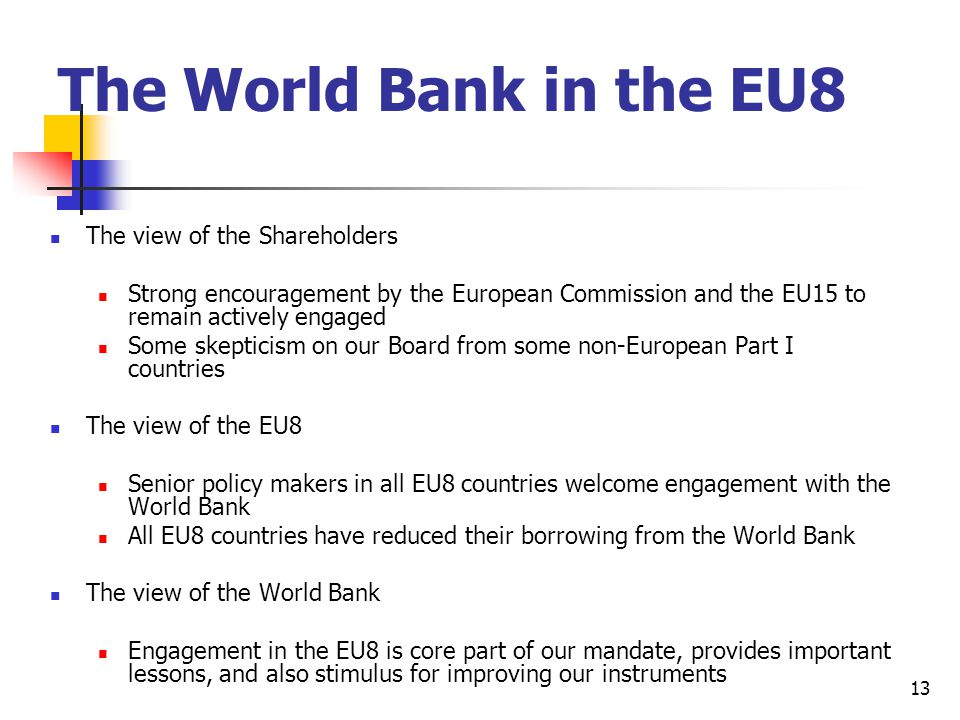 13 The World Bank in the EU8 The view of the Shareholders Strong encouragement by the European Commission and the EU15 to remain actively engaged Some skepticism on our Board from some non-European Part I countries The view of the EU8 Senior policy makers in all EU8 countries welcome engagement with the World Bank All EU8 countries have reduced their borrowing from the World Bank The view of the World Bank Engagement in the EU8 is core part of our mandate, provides important lessons, and also stimulus for improving our instruments