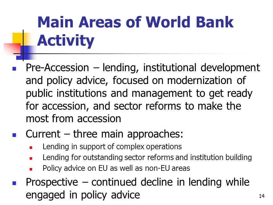 14 Main Areas of World Bank Activity Pre-Accession – lending, institutional development and policy advice, focused on modernization of public institut