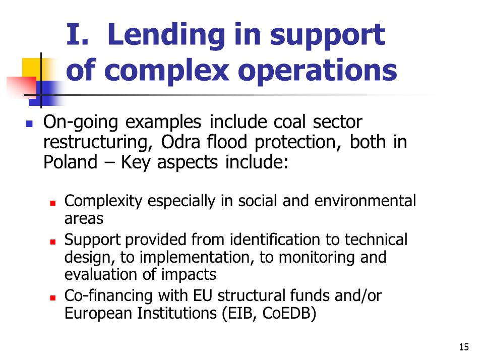 15 I. Lending in support of complex operations On-going examples include coal sector restructuring, Odra flood protection, both in Poland – Key aspect