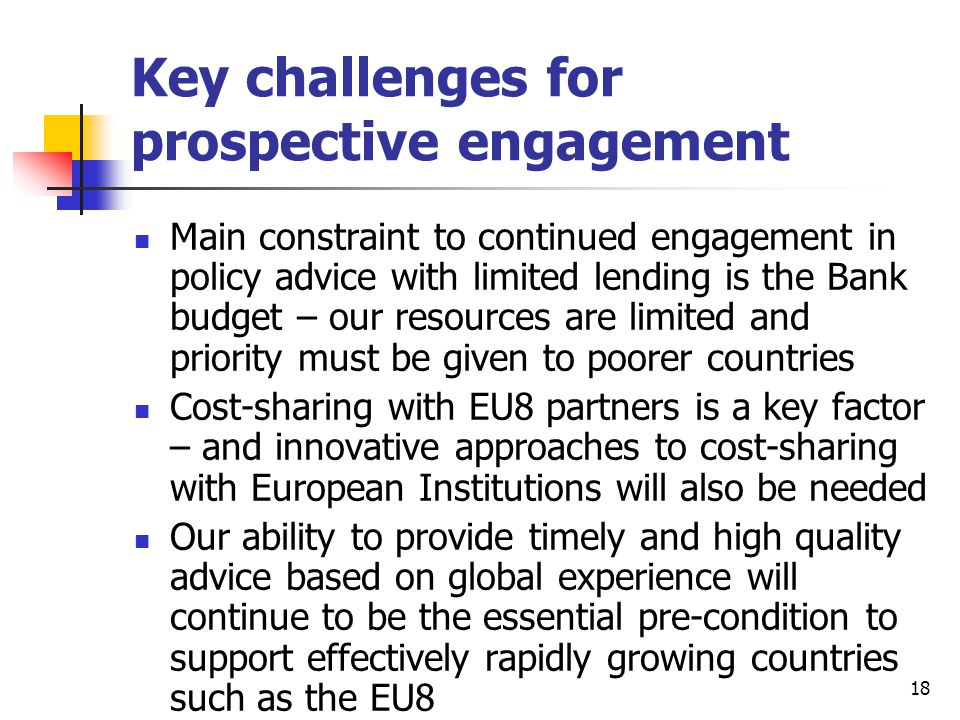 18 Key challenges for prospective engagement Main constraint to continued engagement in policy advice with limited lending is the Bank budget – our re
