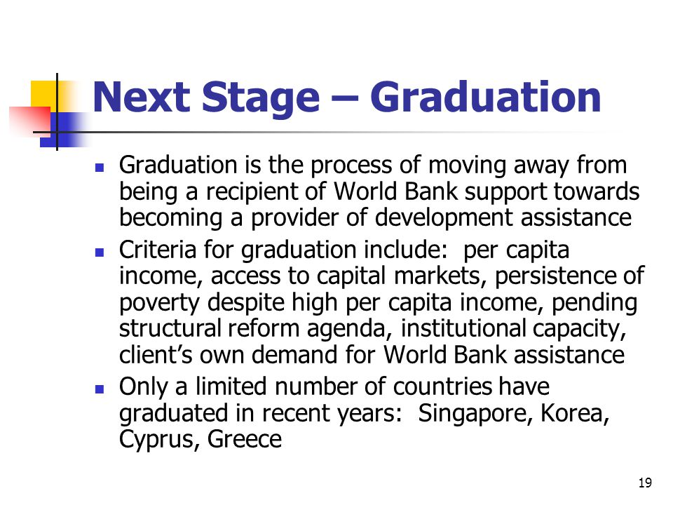 19 Next Stage – Graduation Graduation is the process of moving away from being a recipient of World Bank support towards becoming a provider of development assistance Criteria for graduation include: per capita income, access to capital markets, persistence of poverty despite high per capita income, pending structural reform agenda, institutional capacity, client's own demand for World Bank assistance Only a limited number of countries have graduated in recent years: Singapore, Korea, Cyprus, Greece