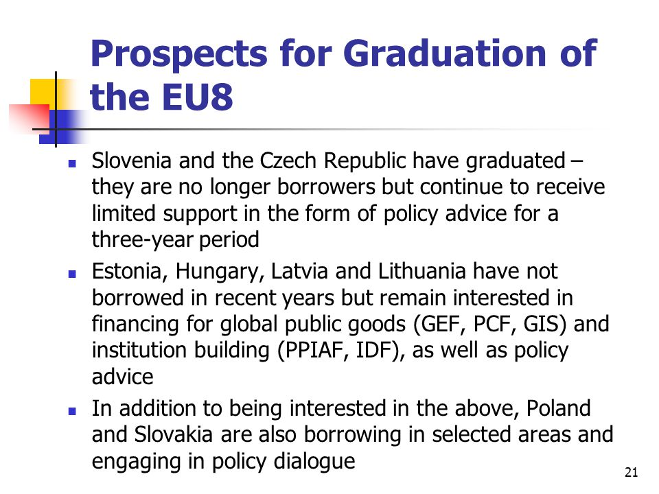 21 Prospects for Graduation of the EU8 Slovenia and the Czech Republic have graduated – they are no longer borrowers but continue to receive limited support in the form of policy advice for a three-year period Estonia, Hungary, Latvia and Lithuania have not borrowed in recent years but remain interested in financing for global public goods (GEF, PCF, GIS) and institution building (PPIAF, IDF), as well as policy advice In addition to being interested in the above, Poland and Slovakia are also borrowing in selected areas and engaging in policy dialogue