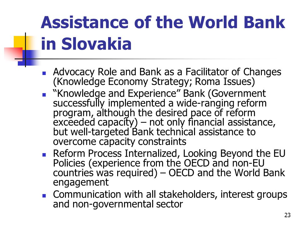 23 Assistance of the World Bank in Slovakia Advocacy Role and Bank as a Facilitator of Changes (Knowledge Economy Strategy; Roma Issues) Knowledge and Experience Bank (Government successfully implemented a wide-ranging reform program, although the desired pace of reform exceeded capacity) – not only financial assistance, but well-targeted Bank technical assistance to overcome capacity constraints Reform Process Internalized, Looking Beyond the EU Policies (experience from the OECD and non-EU countries was required) – OECD and the World Bank engagement Communication with all stakeholders, interest groups and non-governmental sector