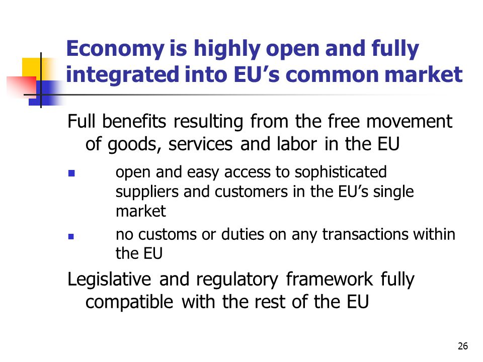 26 Economy is highly open and fully integrated into EU's common market Full benefits resulting from the free movement of goods, services and labor in