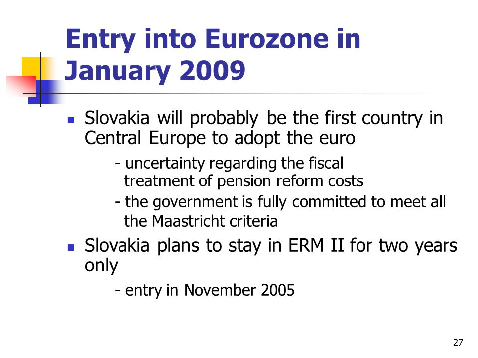 27 Entry into Eurozone in January 2009 Slovakia will probably be the first country in Central Europe to adopt the euro - uncertainty regarding the fiscal treatment of pension reform costs - the government is fully committed to meet all the Maastricht criteria Slovakia plans to stay in ERM II for two years only - entry in November 2005