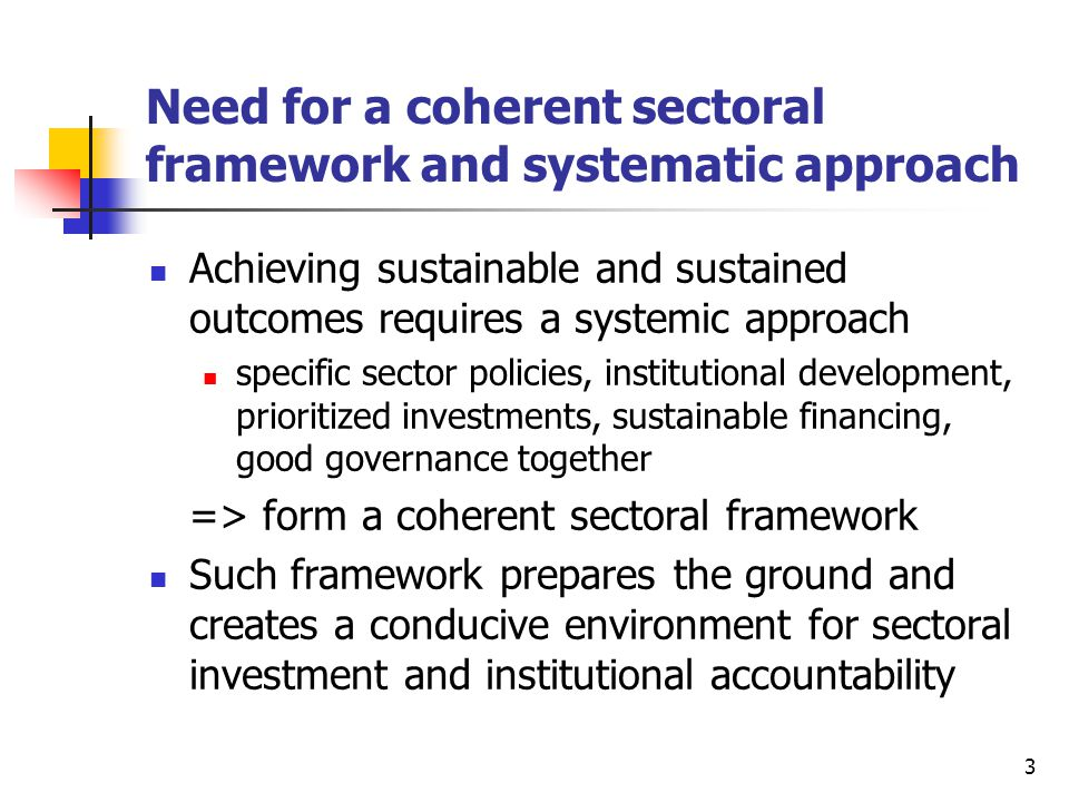 3 Need for a coherent sectoral framework and systematic approach Achieving sustainable and sustained outcomes requires a systemic approach specific se