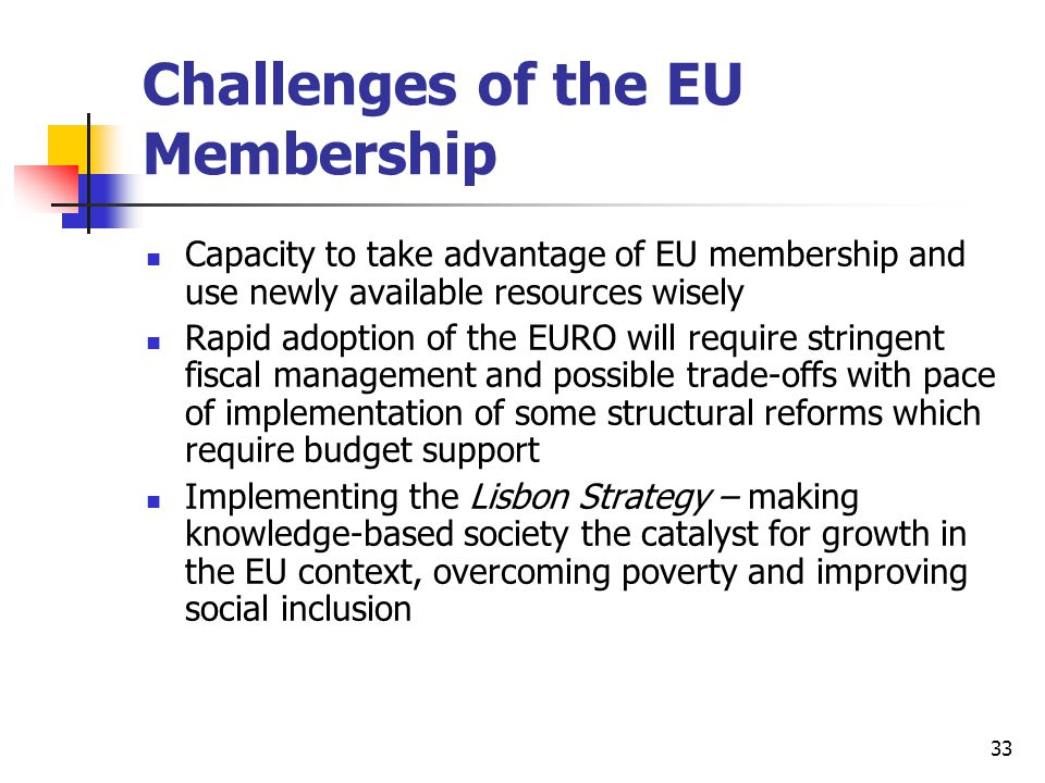 33 Challenges of the EU Membership Capacity to take advantage of EU membership and use newly available resources wisely Rapid adoption of the EURO wil