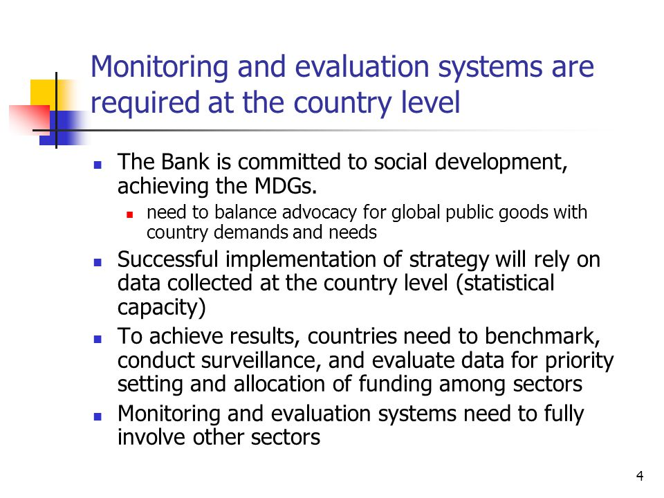 4 Monitoring and evaluation systems are required at the country level The Bank is committed to social development, achieving the MDGs.