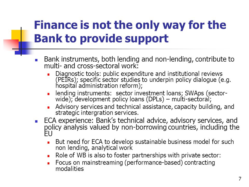 7 Finance is not the only way for the Bank to provide support Bank instruments, both lending and non-lending, contribute to multi- and cross-sectoral work: Diagnostic tools: public expenditure and institutional reviews (PEIRs); specific sector studies to underpin policy dialogue (e.g.