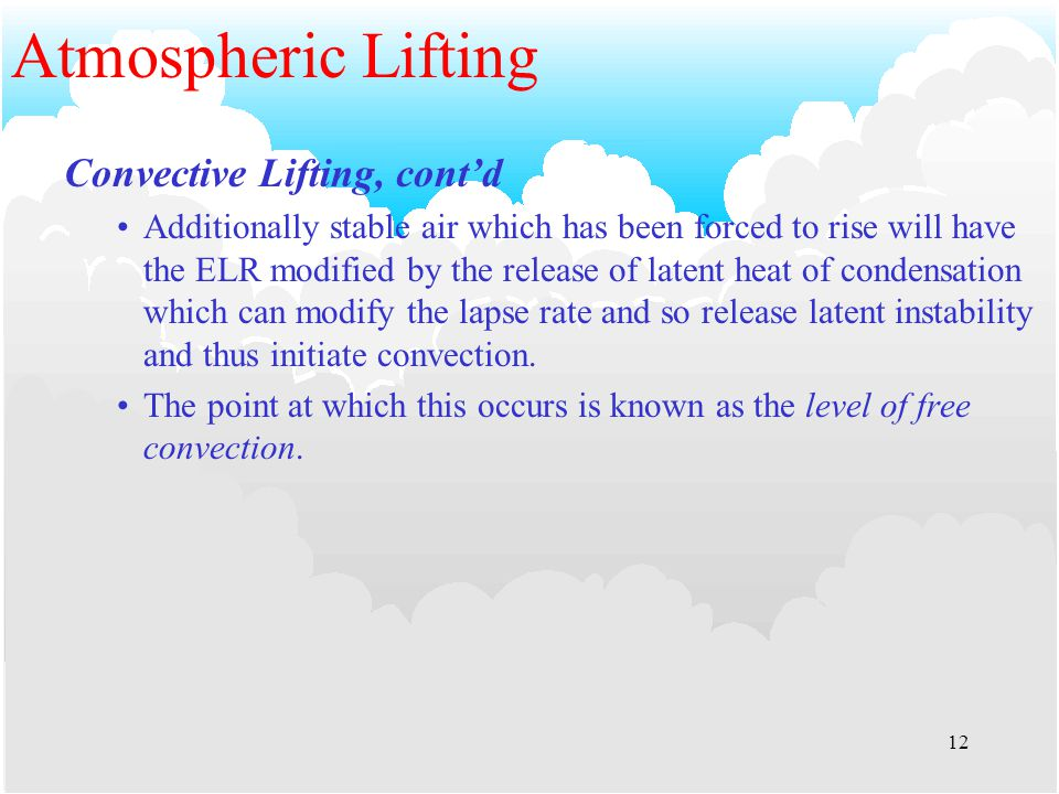 11 Atmospheric Lifting Convective Lifting Caused by a warm surface transferring heat to the air in contact with it Decreases the density of the air Increases buoyancy Warm air rises and keeps rising until it has cooled down to the same temperature as its surroundings.