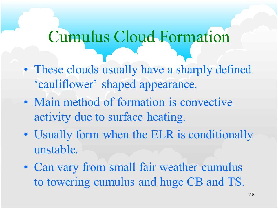 27 Cloud Types cont'd Cumuloform - Heap type (Classified as low cloud) –Cumulus (CU).