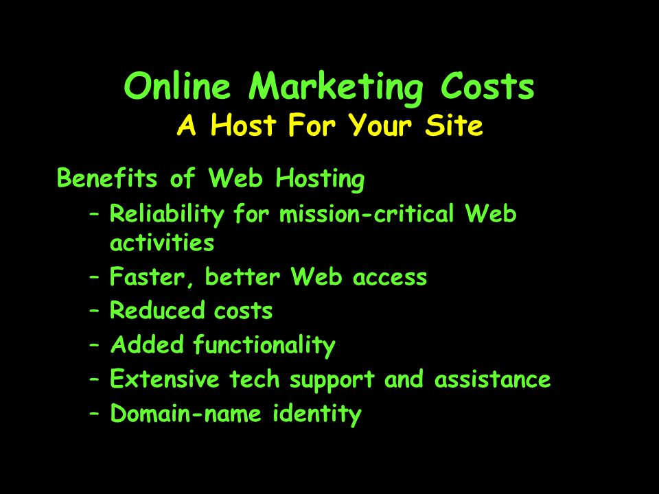 Online Marketing Costs Benefits of Web Hosting –Reliability for mission-critical Web activities –Faster, better Web access –Reduced costs –Added functionality –Extensive tech support and assistance –Domain-name identity A Host For Your Site