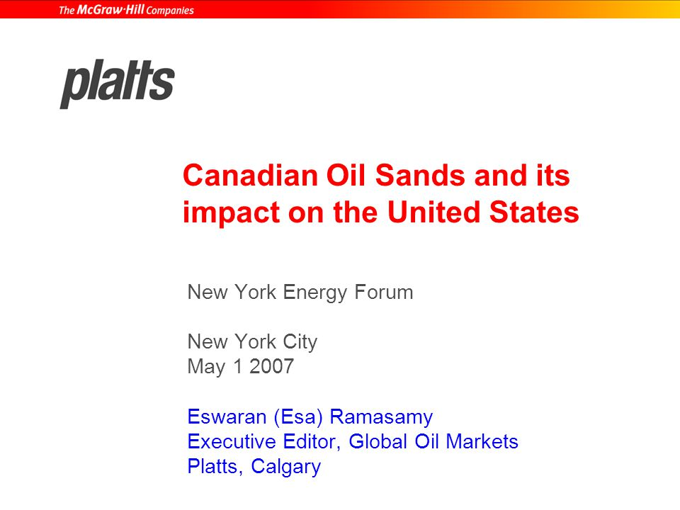 Canadian Oil Sands and its impact on the United States New York Energy Forum New York City May 1 2007 Eswaran (Esa) Ramasamy Executive Editor, Global