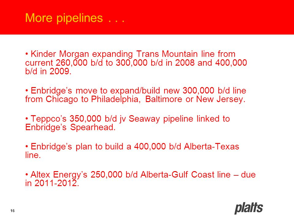 16 More pipelines... Kinder Morgan expanding Trans Mountain line from current 260,000 b/d to 300,000 b/d in 2008 and 400,000 b/d in 2009. Enbridge's m