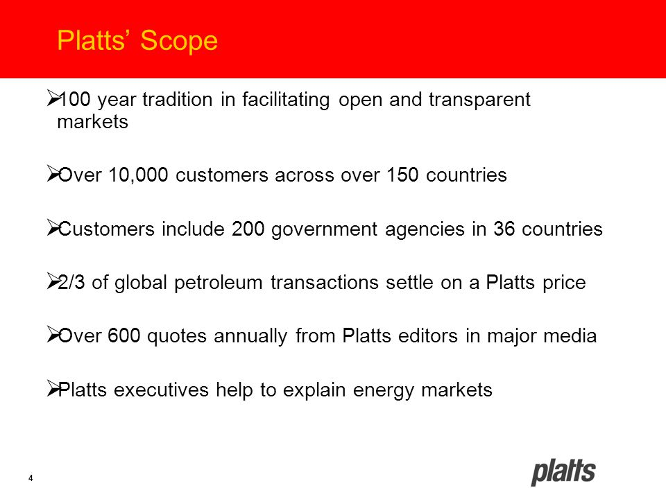 4 Platts' Scope  100 year tradition in facilitating open and transparent markets  Over 10,000 customers across over 150 countries  Customers includ