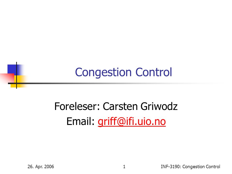 26. Apr. 20061INF-3190: Congestion Control Congestion Control Foreleser: Carsten Griwodz Email: griff@ifi.uio.nogriff@ifi.uio.no