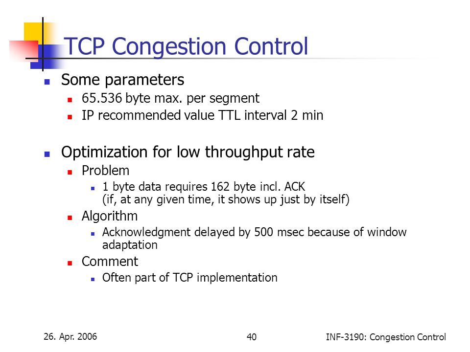 26. Apr. 2006 40INF-3190: Congestion Control TCP Congestion Control Some parameters 65.536 byte max. per segment IP recommended value TTL interval 2 m