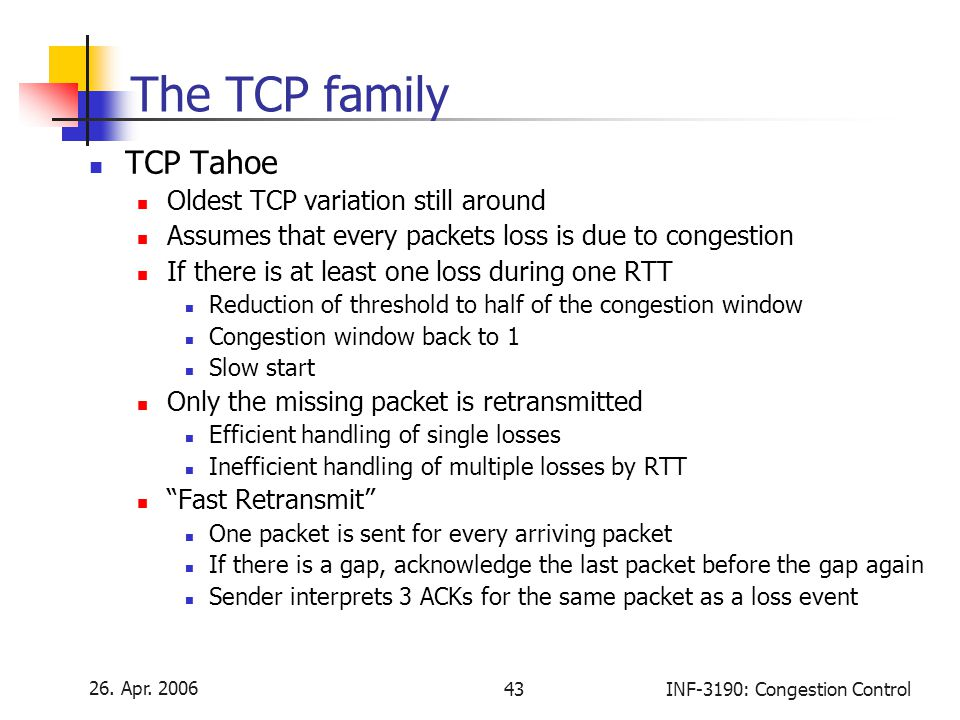 26. Apr. 2006 43INF-3190: Congestion Control The TCP family TCP Tahoe Oldest TCP variation still around Assumes that every packets loss is due to cong