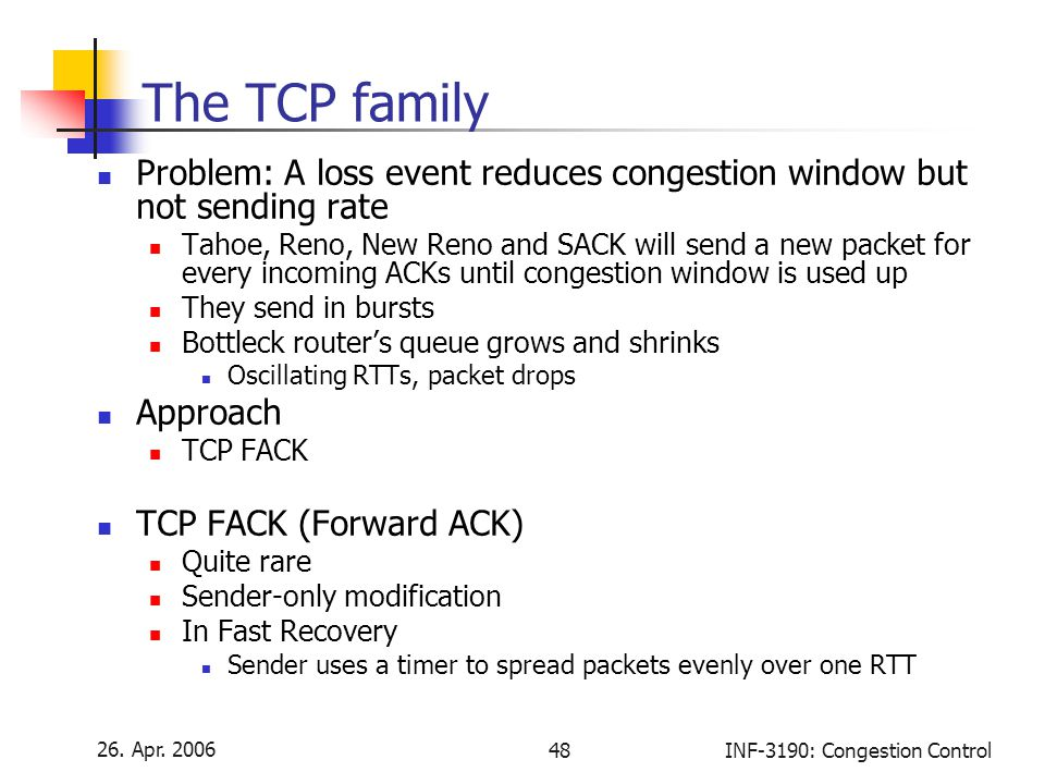 26. Apr. 2006 48INF-3190: Congestion Control The TCP family Problem: A loss event reduces congestion window but not sending rate Tahoe, Reno, New Reno