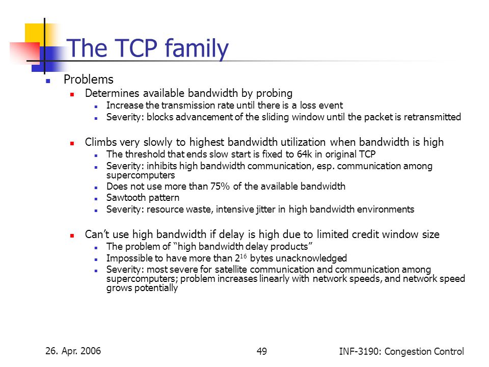 26. Apr. 2006 49INF-3190: Congestion Control The TCP family Problems Determines available bandwidth by probing Increase the transmission rate until th