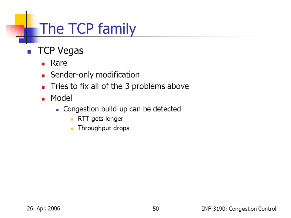 26. Apr. 2006 50INF-3190: Congestion Control The TCP family TCP Vegas Rare Sender-only modification Tries to fix all of the 3 problems above Model Con