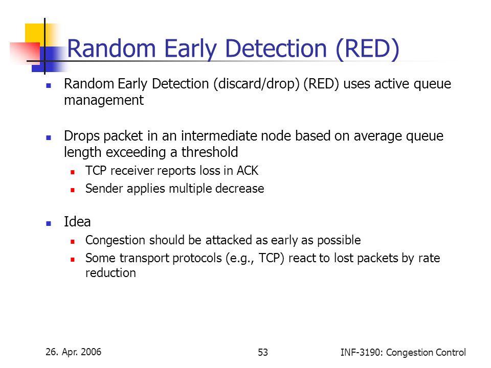 26. Apr. 2006 53INF-3190: Congestion Control Random Early Detection (RED) Random Early Detection (discard/drop) (RED) uses active queue management Dro