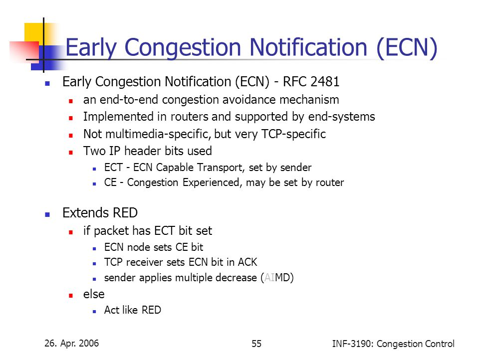 26. Apr. 2006 55INF-3190: Congestion Control Early Congestion Notification (ECN) Early Congestion Notification (ECN) - RFC 2481 an end-to-end congesti