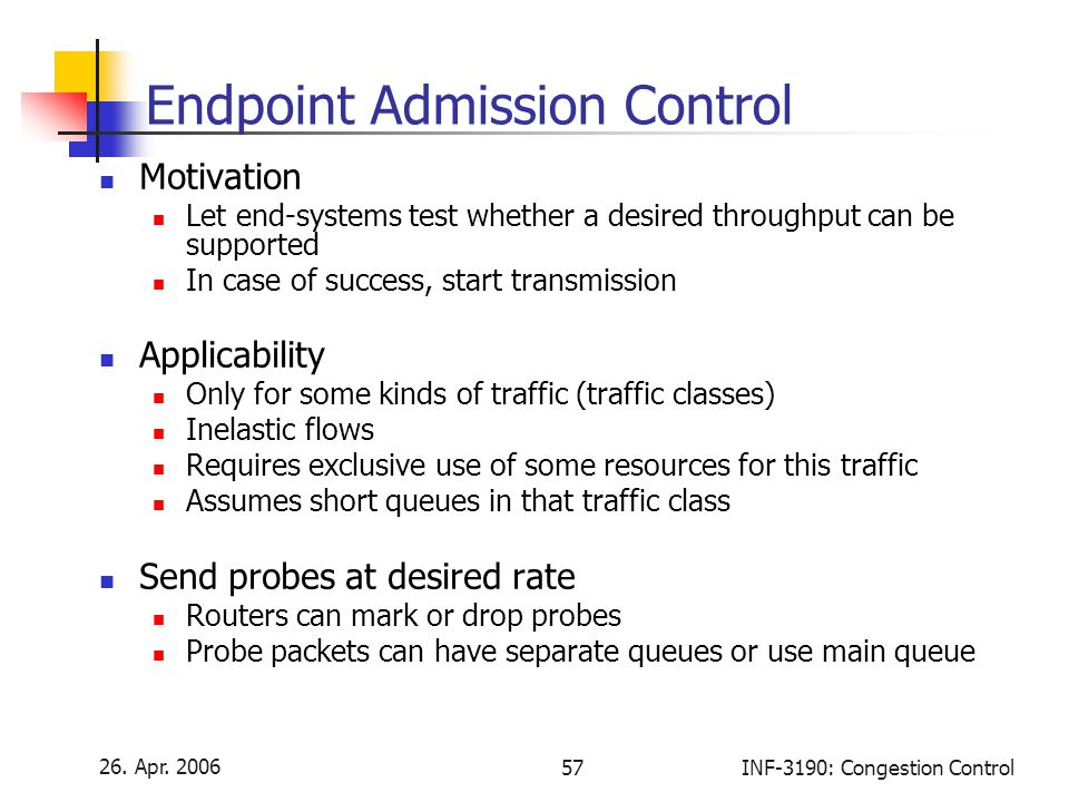 26. Apr. 2006 57INF-3190: Congestion Control Endpoint Admission Control Motivation Let end-systems test whether a desired throughput can be supported