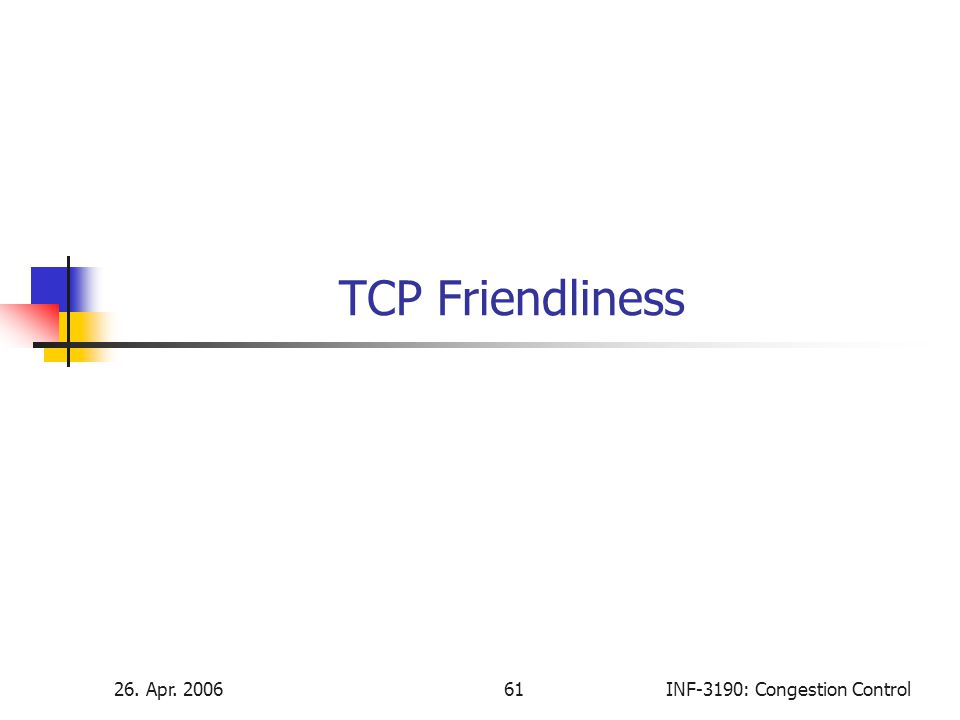 26. Apr. 200661INF-3190: Congestion Control TCP Friendliness