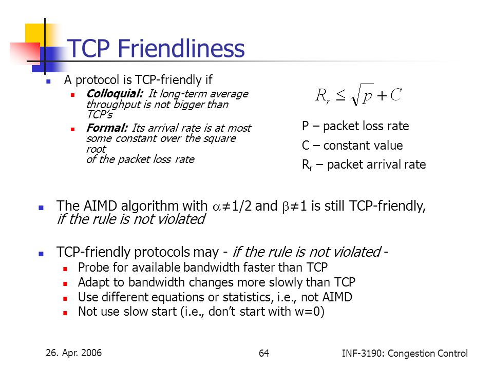 26. Apr. 2006 64INF-3190: Congestion Control TCP Friendliness A protocol is TCP-friendly if Colloquial: It long-term average throughput is not bigger