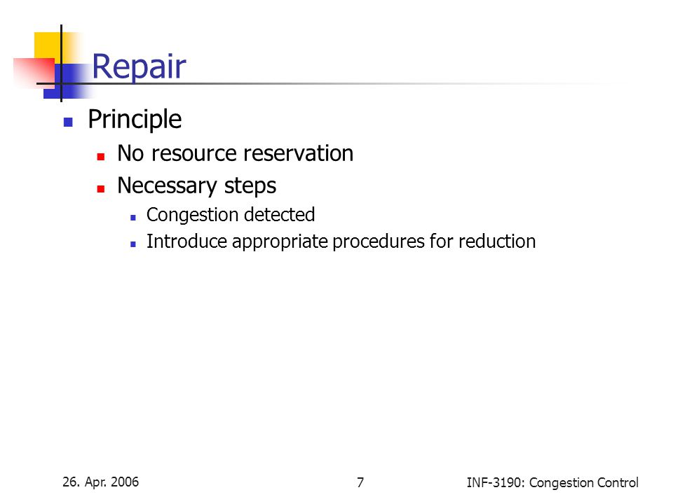 26. Apr. 2006 7INF-3190: Congestion Control Repair Principle No resource reservation Necessary steps Congestion detected Introduce appropriate procedu