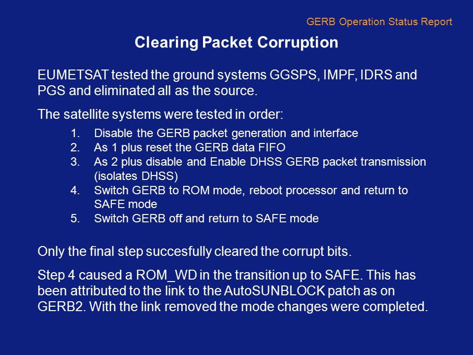 GERB Operation Status Report Future Ops GERB2 After MSG1 becomes mission backup on May 10 th GERB2 will be left in SAFE mode SEVERI on MSG1 will operate in two modes post 10 th May 26 days rapid scan plus two days standard (x11) 28 days standard scan (x1) GERB2 should be run at least every six months to cross calibrate and check instrument performance Because of difficulties over first transition to NORMAL mode and mirror upsets it is not anticipated that GERB2 will be gather data during either SAS 4 out of 6 SW calibration dates available 9 th Feb, 29 th Apr, 11 th Aug, 3 rd Nov.[21 st Mar, 21 st Sep] Suggestion from GIST as to best times to run
