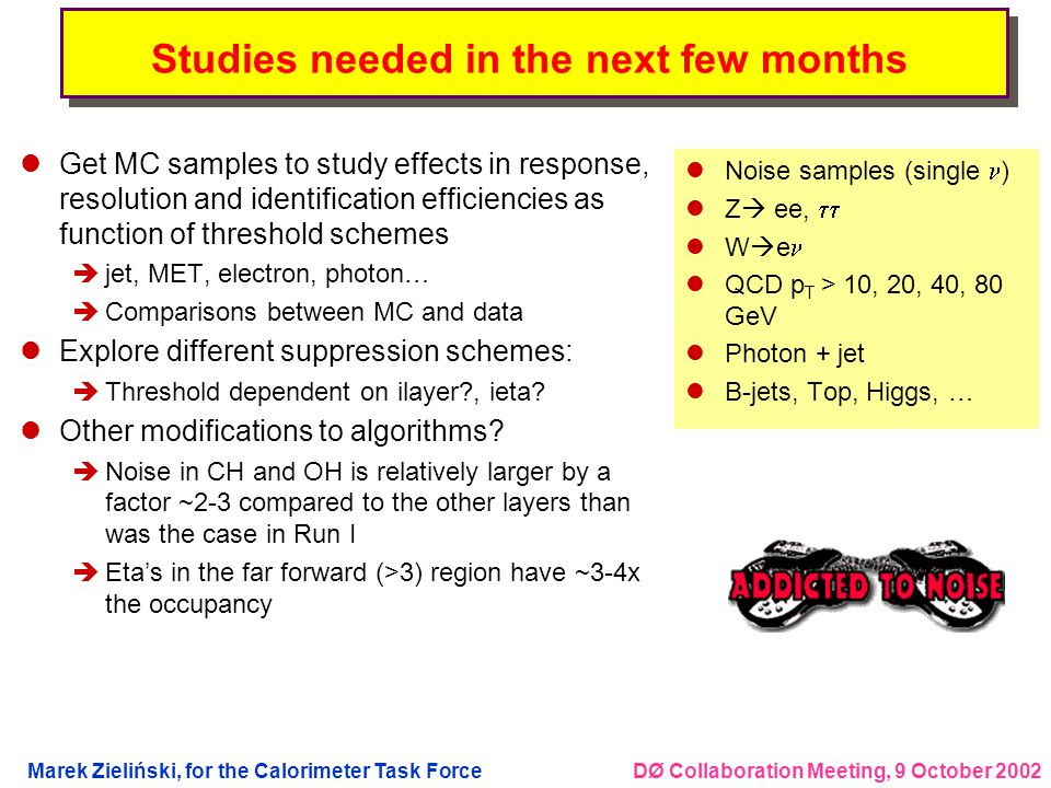 DØ Collaboration Meeting, 9 October 2002Marek Zieliński, for the Calorimeter Task Force Studies needed in the next few months lGet MC samples to study effects in response, resolution and identification efficiencies as function of threshold schemes èjet, MET, electron, photon… èComparisons between MC and data lExplore different suppression schemes: èThreshold dependent on ilayer?, ieta.