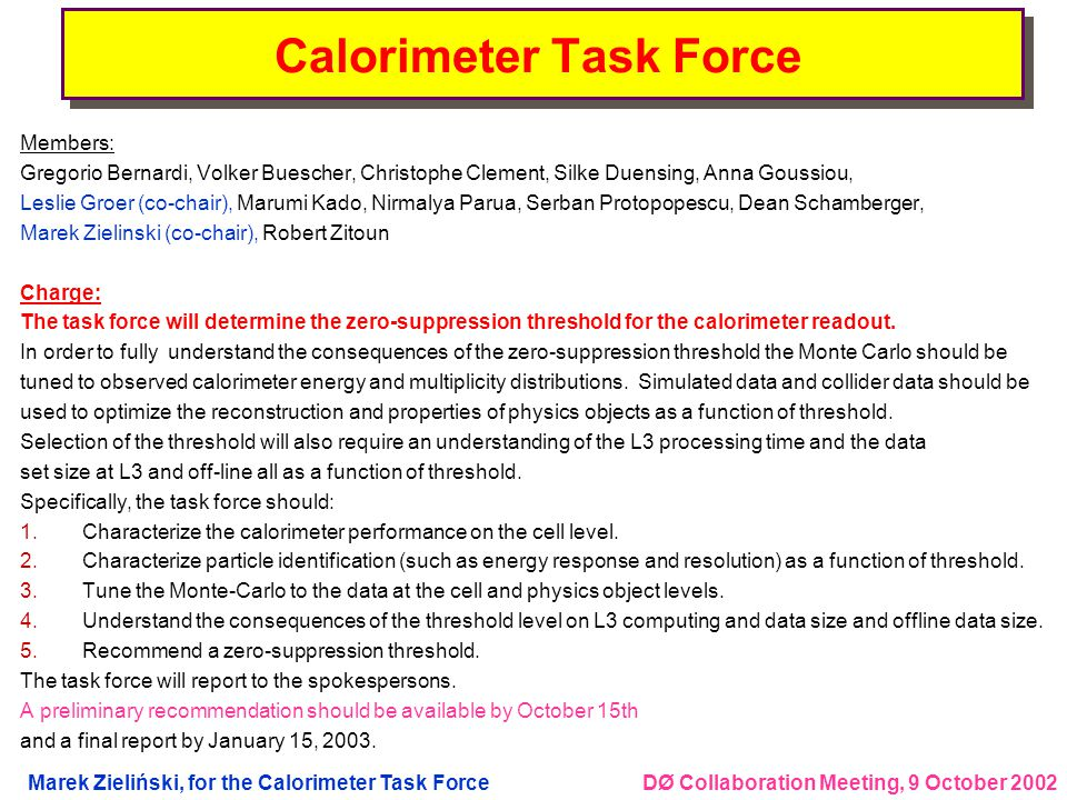 DØ Collaboration Meeting, 9 October 2002Marek Zieliński, for the Calorimeter Task Force A story of zero-suppression lSuppression threshold of 2.5  for calorimeter cells was originally chosen based on Run I experience (  being the RMS of online noise) èRun I noise was dominated by Uranium and not electronics – very different regime now lJet response, jet widths, taus too skinny etc.