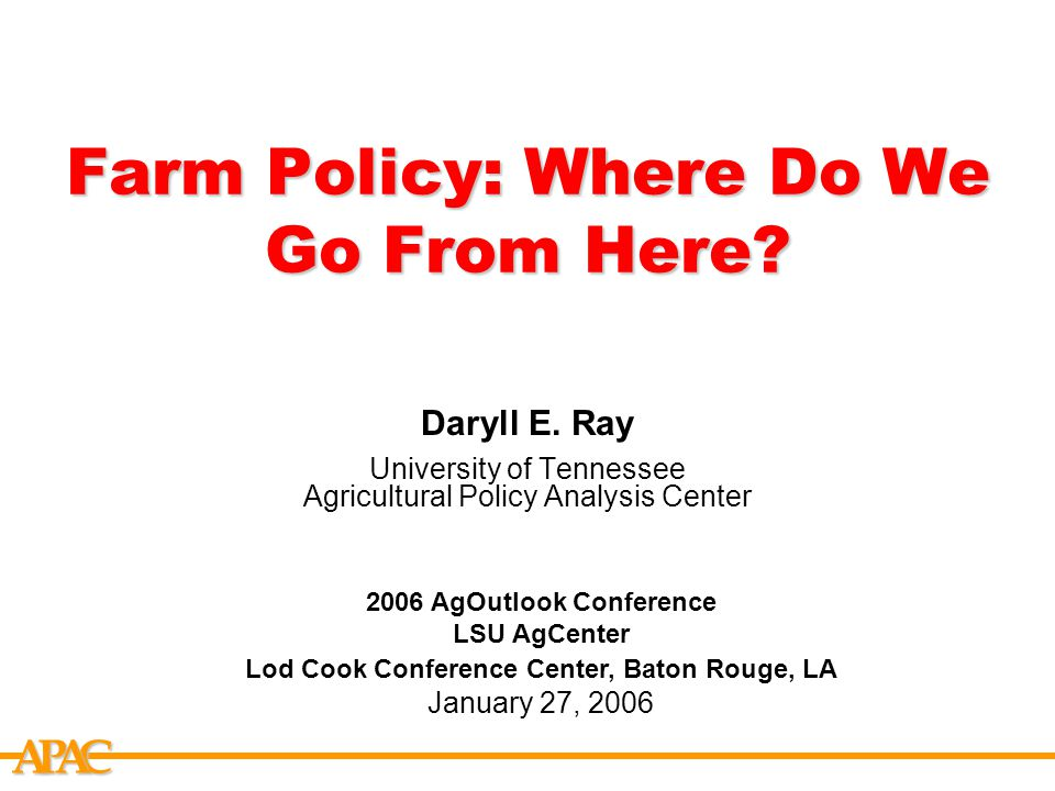 APCA Farm Policy: Where Do We Go From Here. Daryll E.