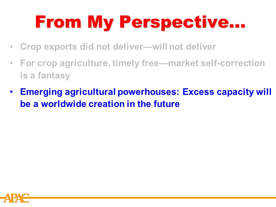 APCA From My Perspective… Crop exports did not deliver—will not deliver For crop agriculture, timely free—market self-correction is a fantasy Emerging agricultural powerhouses: Excess capacity will be a worldwide creation in the future Farmers version of the Concentration game: Buy inputs from few suppliers and sell output to few buyers Current US farm programs are not sustainable US policy alternatives: The preferable (well, preferable in my opinion), the possible and the likely