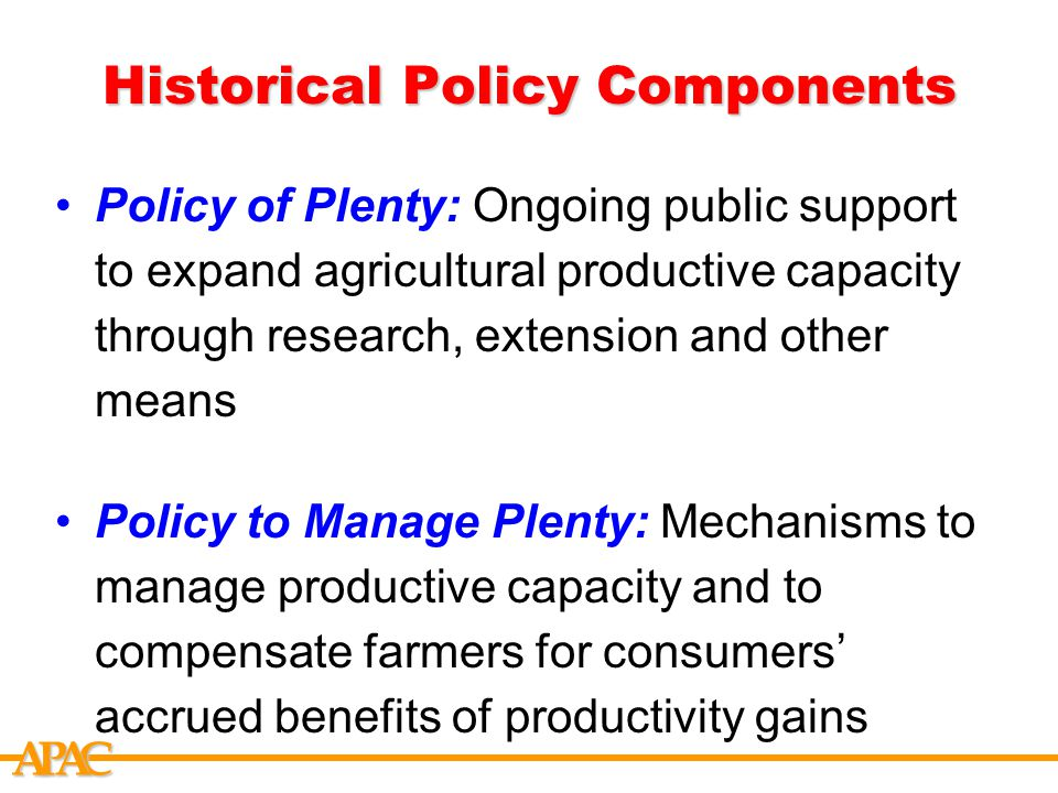 APCA Historical Policy Components Policy of Plenty: Ongoing public support to expand agricultural productive capacity through research, extension and other means Policy to Manage Plenty: Mechanisms to manage productive capacity and to compensate farmers for consumers' accrued benefits of productivity gains