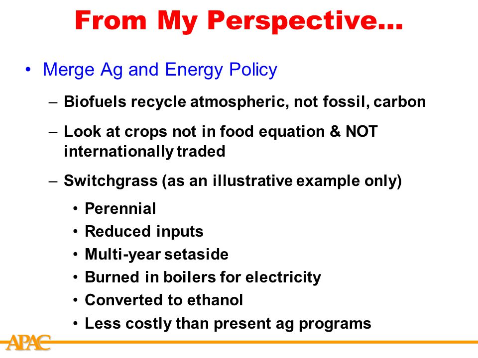 APCA From My Perspective… Merge Ag and Energy Policy –Biofuels recycle atmospheric, not fossil, carbon –Look at crops not in food equation & NOT internationally traded –Switchgrass (as an illustrative example only) Perennial Reduced inputs Multi-year setaside Burned in boilers for electricity Converted to ethanol Less costly than present ag programs
