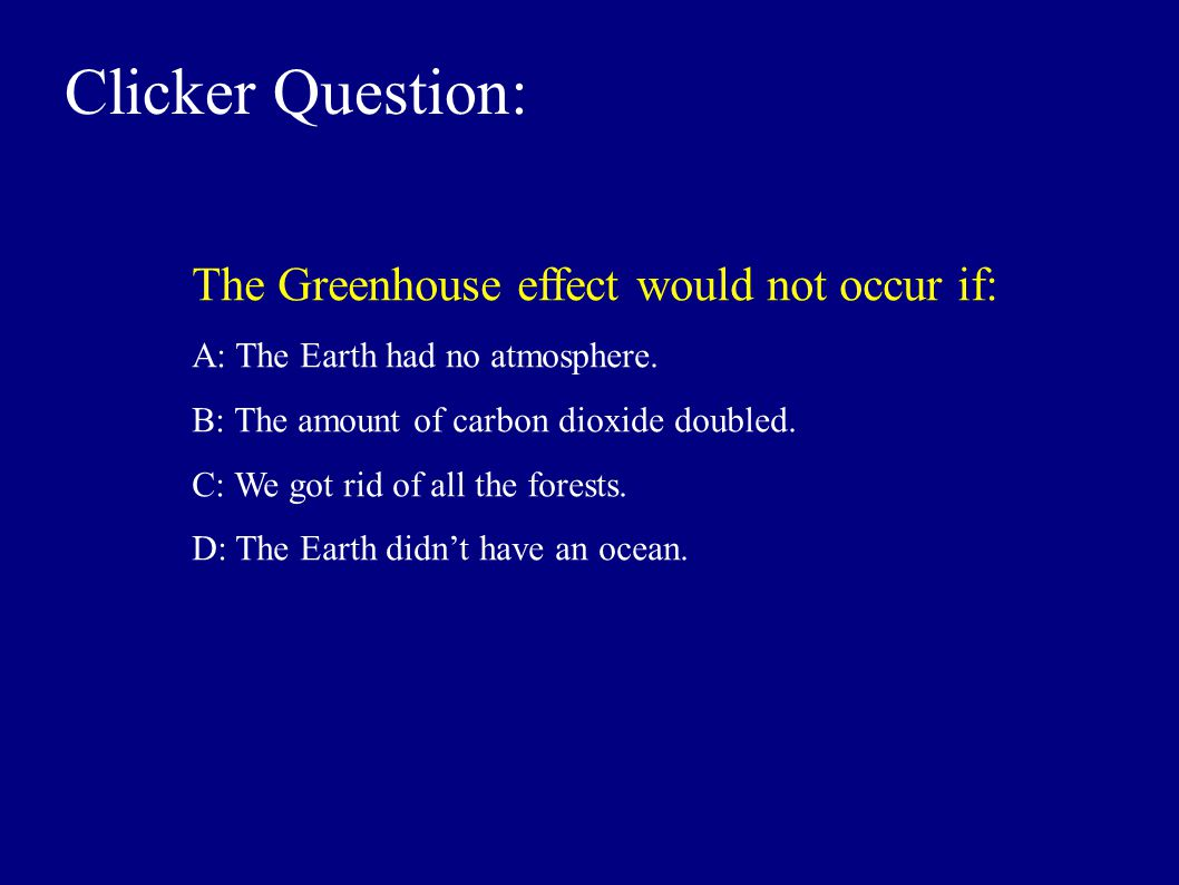 Clicker Question: The Greenhouse effect would not occur if: A: The Earth had no atmosphere.