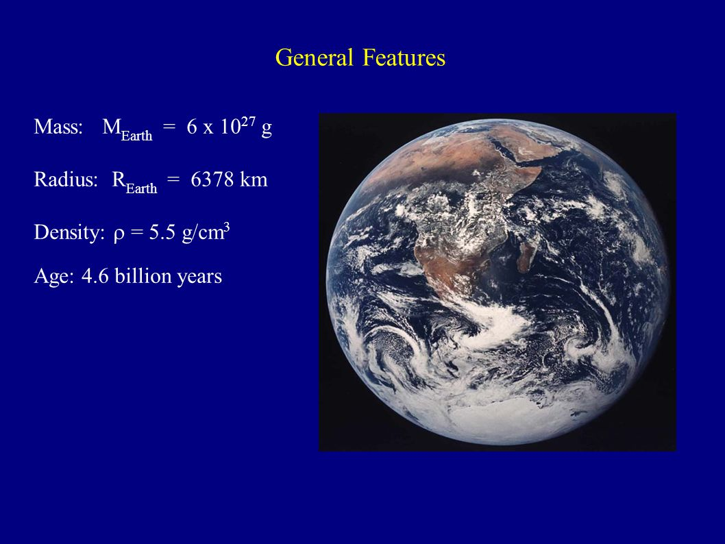 General Features Mass: M Earth = 6 x 10 27 g Radius: R Earth = 6378 km Density:  = 5.5 g/cm 3 Age: 4.6 billion years
