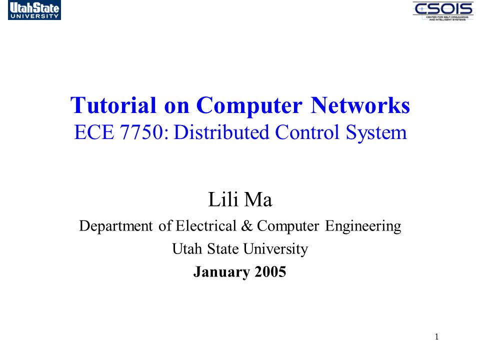 1 Tutorial on Computer Networks ECE 7750: Distributed Control System Lili Ma Department of Electrical & Computer Engineering Utah State University January 2005
